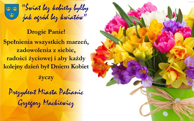 Drogie Panie! Spełnienia wszystkich marzeń, zadowolenia z siebie, radości życiowej i aby każdy kolejny dzień był Dniem Kobiet życzy Prezydent Miasta Pabianic Grzegorz Mackiewicz