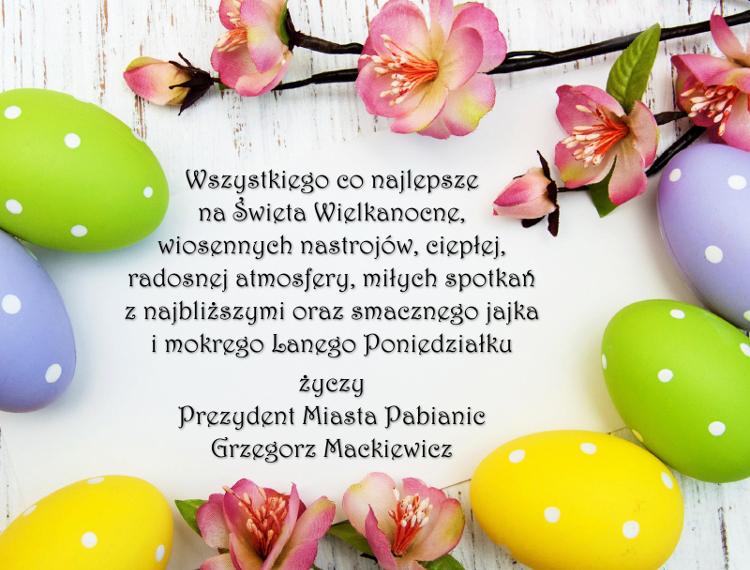 Wszystkiego co najlepsze na Święta Wielkanocne, wiosennych nastrojów, ciepłej, radosnej atmosfery, miłych spotkań z najbliższymi oraz smacznego jajka i mokrego Lanego Poniedziałku życzy Prezydent Miasta Pabianic Grzegorz Mackiewicz