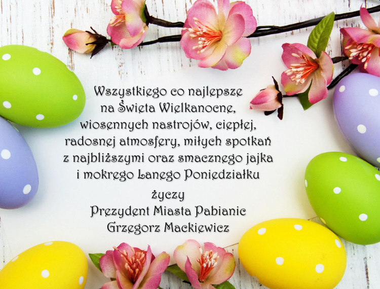 Wszystkiego co najlepsze na Święta Wielkanocne, wiosennych nastrojów, ciepłej, radosnej atmosfery, miłych spotkań z najbliższymi oraz smacznego jajka i mokrego Lanego Poniedziałku życzy Prezydent Miasta Pabianice Grzegorz Mackiewicz