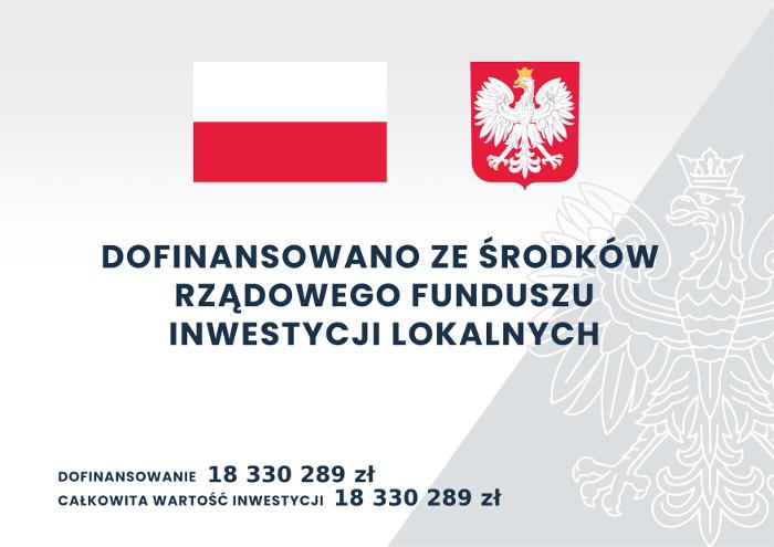 Dofinansowano ze środków Rządowego Funduszu Inwestycji Lokalnych; Dofinansowanie: 18330289 zł; Całkowita wartość inwestycji: 18330289 zł.
